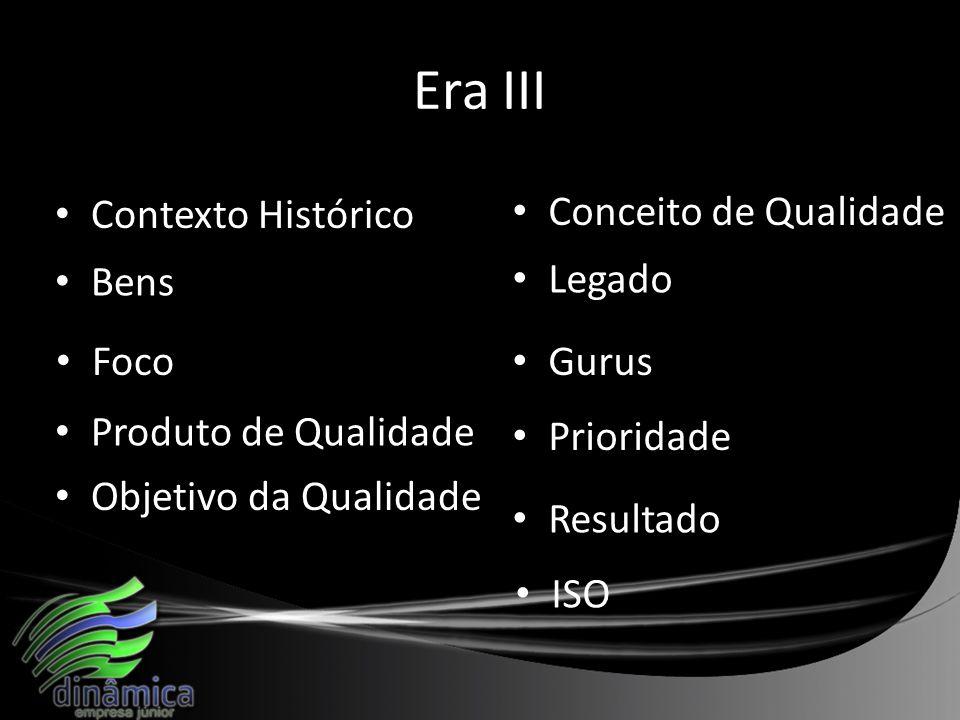 Era III Contexto Histórico Bens Produto de Qualidade Foco Objetivo da Qualidade Conceito de Qualidade Legado Gurus Prioridade Resultado ISO