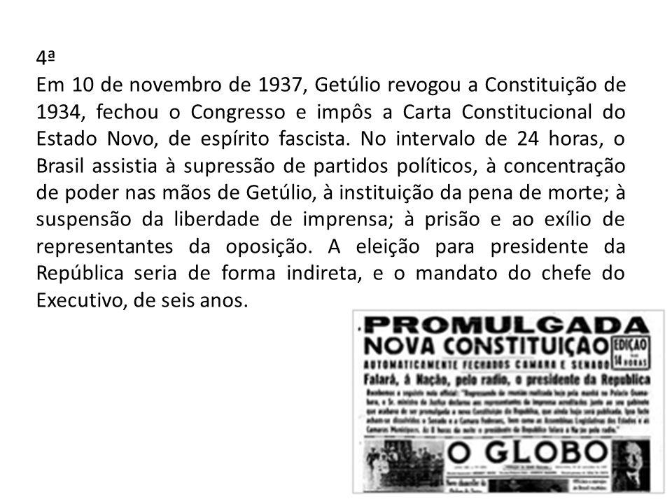 4ª Em 10 de novembro de 1937, Getúlio revogou a Constituição de 1934, fechou o Congresso e impôs a Carta Constitucional do Estado Novo, de espírito fascista.