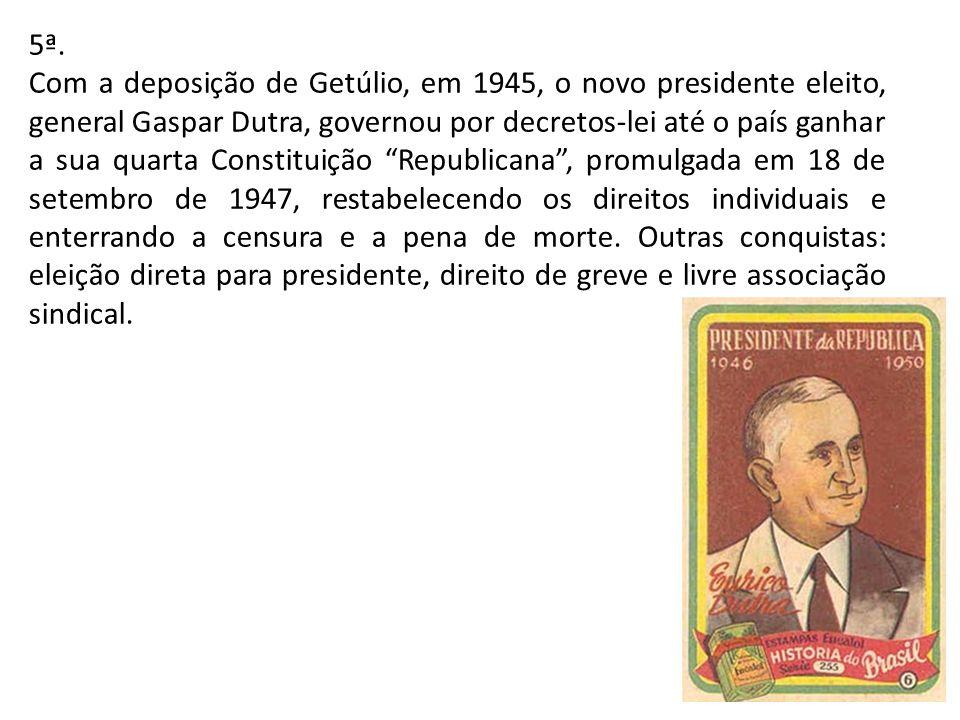 5ª. Com a deposição de Getúlio, em 1945, o novo presidente eleito, general Gaspar Dutra, governou por decretos-lei até o país ganhar a sua quarta Cons