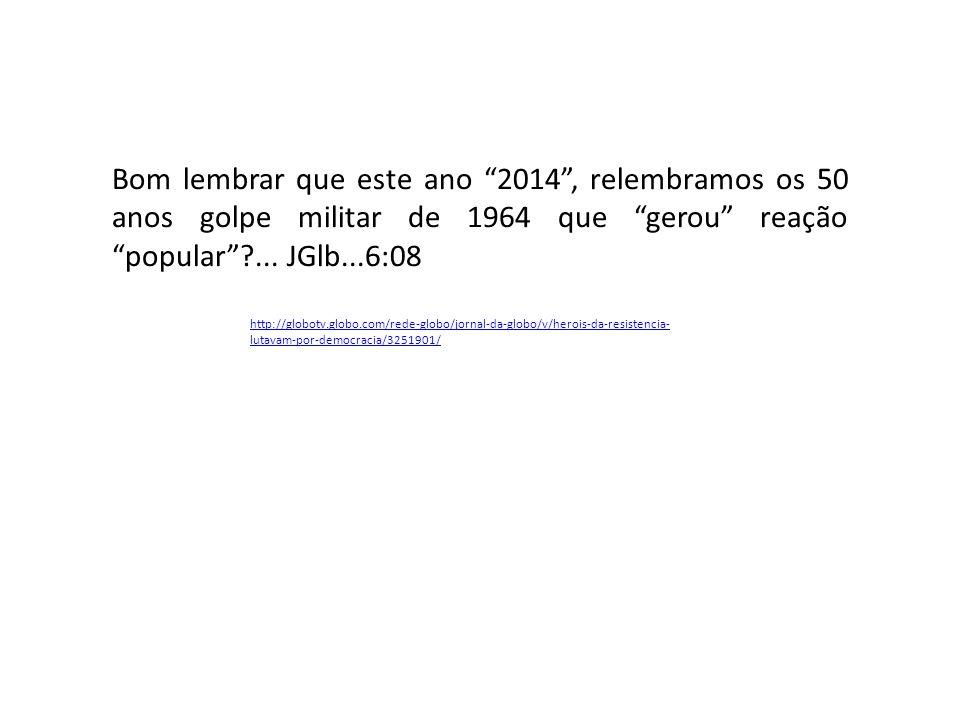 http://globotv.globo.com/rede-globo/jornal-da-globo/v/herois-da-resistencia- lutavam-por-democracia/3251901/ Bom lembrar que este ano 2014 , relembramos os 50 anos golpe militar de 1964 que gerou reação popular ?...