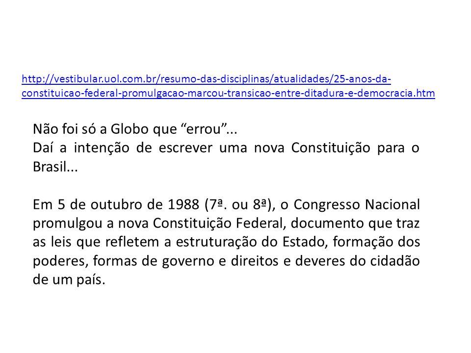 http://vestibular.uol.com.br/resumo-das-disciplinas/atualidades/25-anos-da- constituicao-federal-promulgacao-marcou-transicao-entre-ditadura-e-democracia.htm Não foi só a Globo que errou ...