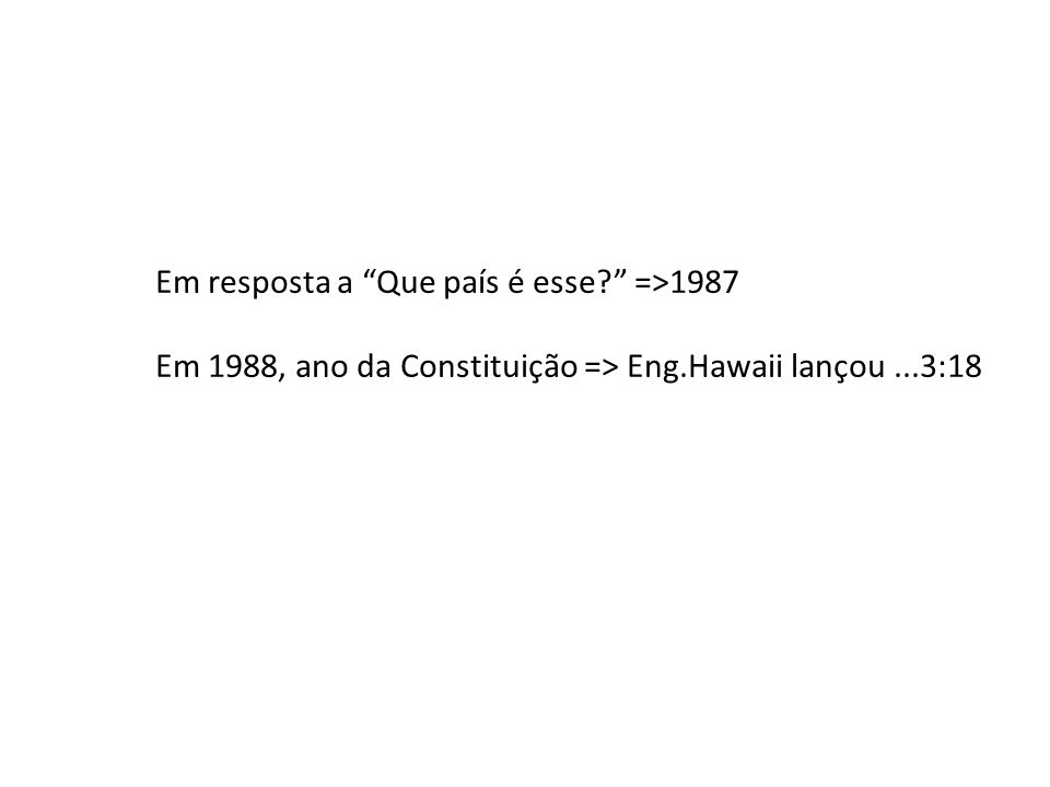 Em resposta a Que país é esse? =>1987 Em 1988, ano da Constituição => Eng.Hawaii lançou...3:18