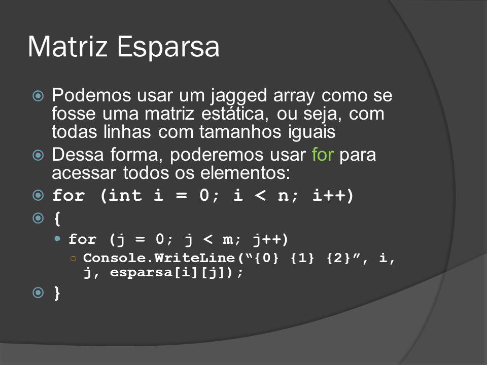 Matriz Esparsa  Podemos usar um jagged array como se fosse uma matriz estática, ou seja, com todas linhas com tamanhos iguais  Dessa forma, poderemos usar for para acessar todos os elementos:  for (int i = 0; i < n; i++)  { for (j = 0; j < m; j++) ○ Console.WriteLine( {0} {1} {2} , i, j, esparsa[i][j]);  }