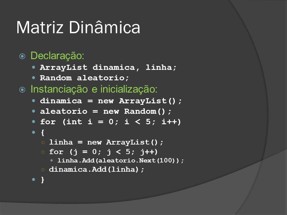 Matriz Dinâmica  Declaração: ArrayList dinamica, linha; Random aleatorio;  Instanciação e inicialização: dinamica = new ArrayList(); aleatorio = new Random(); for (int i = 0; i < 5; i++) { ○ linha = new ArrayList(); ○ for (j = 0; j < 5; j++) linha.Add(aleatorio.Next(100)); ○ dinamica.Add(linha); }