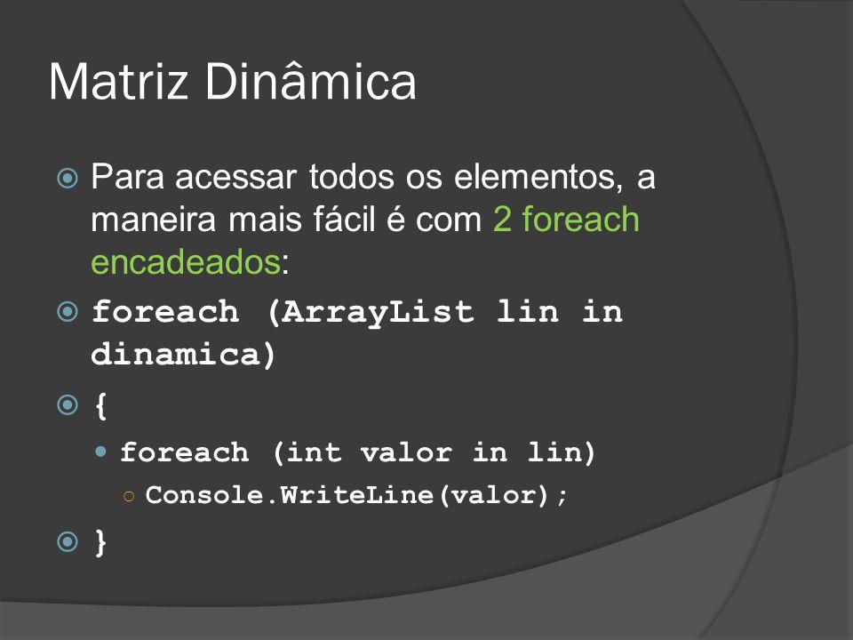 Matriz Dinâmica  Para acessar todos os elementos, a maneira mais fácil é com 2 foreach encadeados:  foreach (ArrayList lin in dinamica)  { foreach (int valor in lin) ○ Console.WriteLine(valor);  }