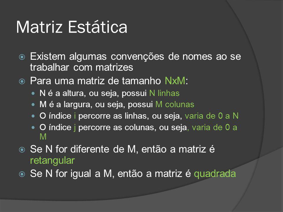 Matriz Estática  Existem algumas convenções de nomes ao se trabalhar com matrizes  Para uma matriz de tamanho NxM: N é a altura, ou seja, possui N linhas M é a largura, ou seja, possui M colunas O índice i percorre as linhas, ou seja, varia de 0 a N O índice j percorre as colunas, ou seja, varia de 0 a M  Se N for diferente de M, então a matriz é retangular  Se N for igual a M, então a matriz é quadrada