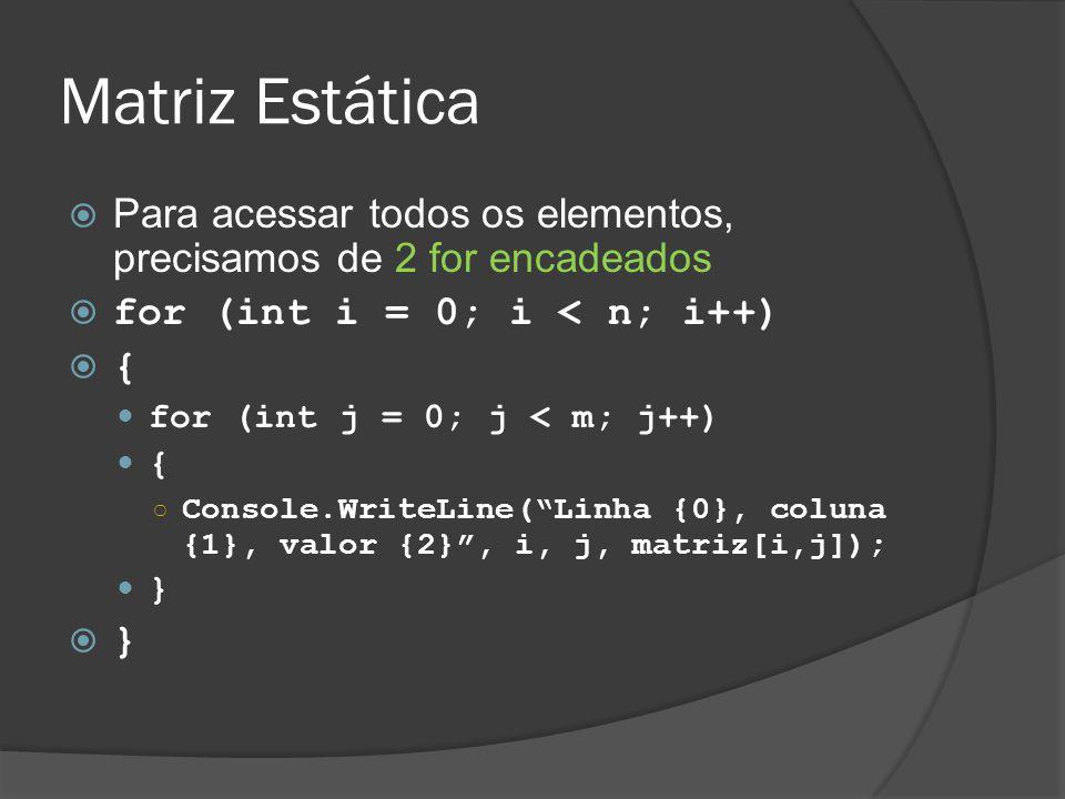 Matriz Estática  Para acessar todos os elementos, precisamos de 2 for encadeados  for (int i = 0; i < n; i++)  { for (int j = 0; j < m; j++) { ○ Console.WriteLine( Linha {0}, coluna {1}, valor {2} , i, j, matriz[i,j]); }  }