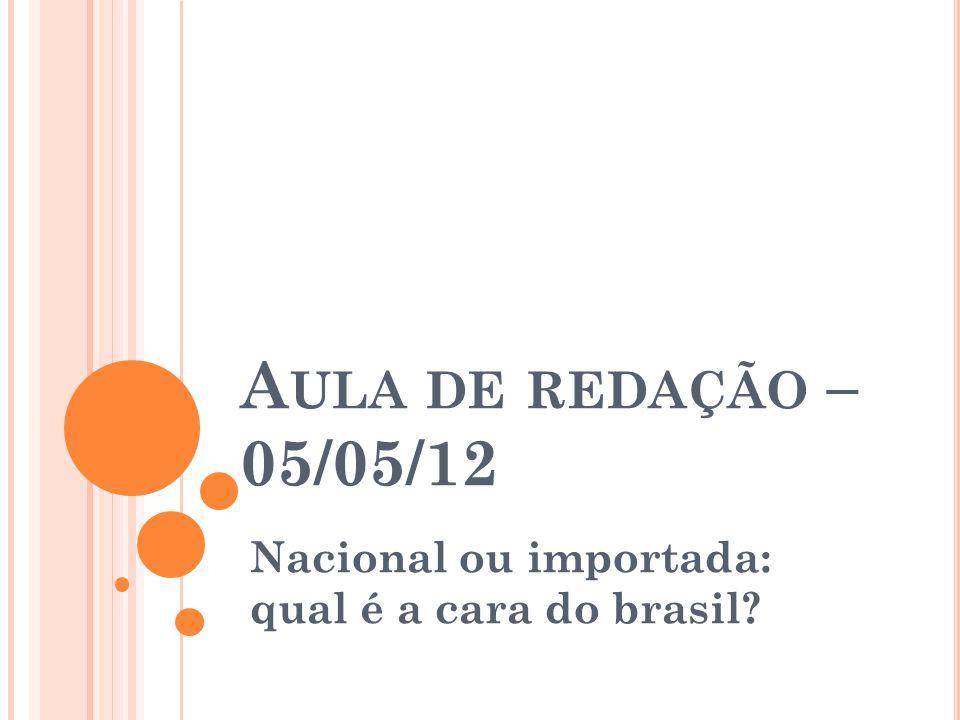 A ULA DE REDAÇÃO – 05/05/12 Nacional ou importada: qual é a cara do brasil?