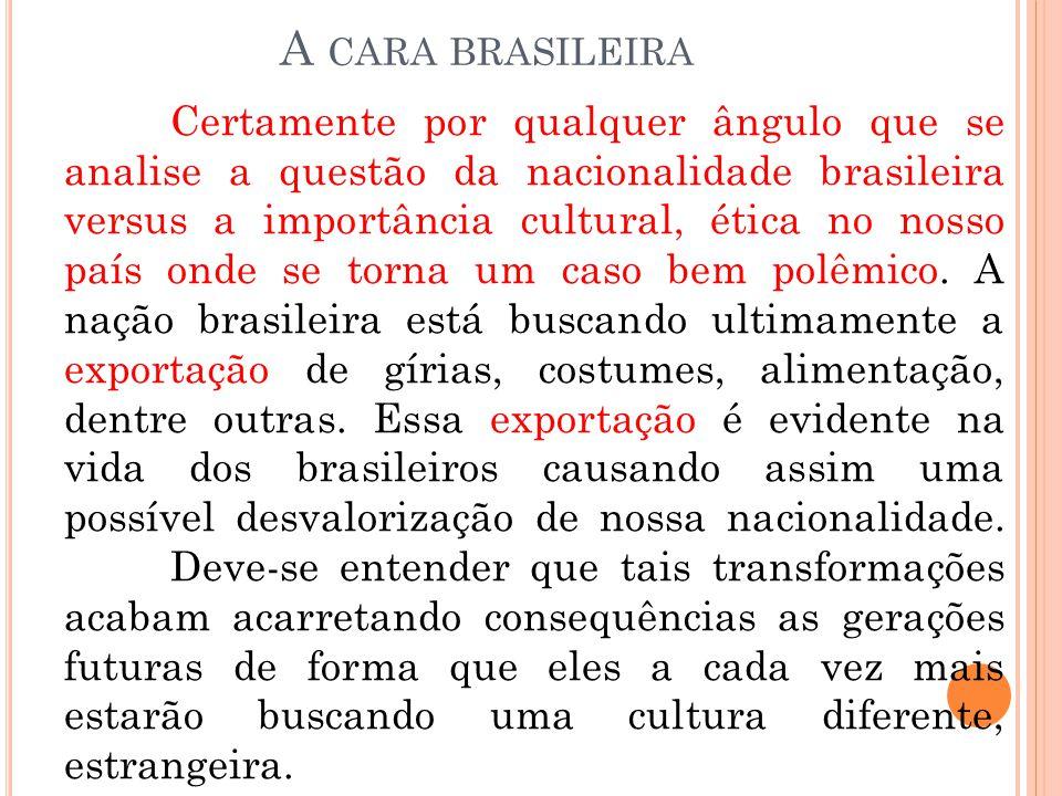 A CARA BRASILEIRA Certamente por qualquer ângulo que se analise a questão da nacionalidade brasileira versus a importância cultural, ética no nosso pa