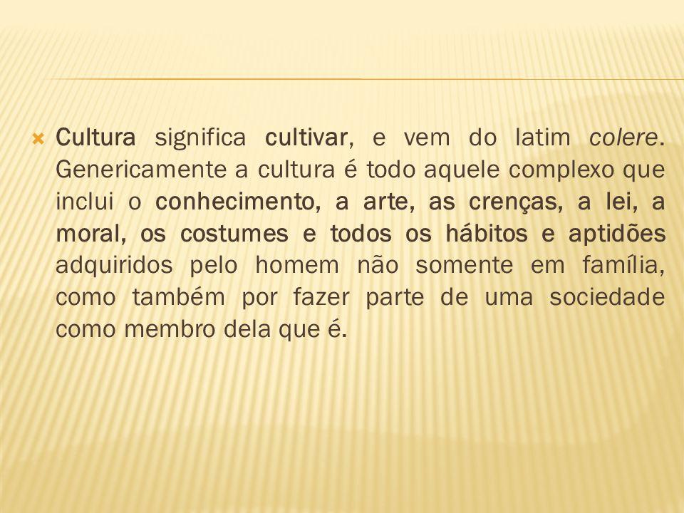  Cultura significa cultivar, e vem do latim colere. Genericamente a cultura é todo aquele complexo que inclui o conhecimento, a arte, as crenças, a l