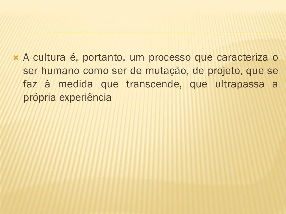  A cultura é, portanto, um processo que caracteriza o ser humano como ser de mutação, de projeto, que se faz à medida que transcende, que ultrapassa