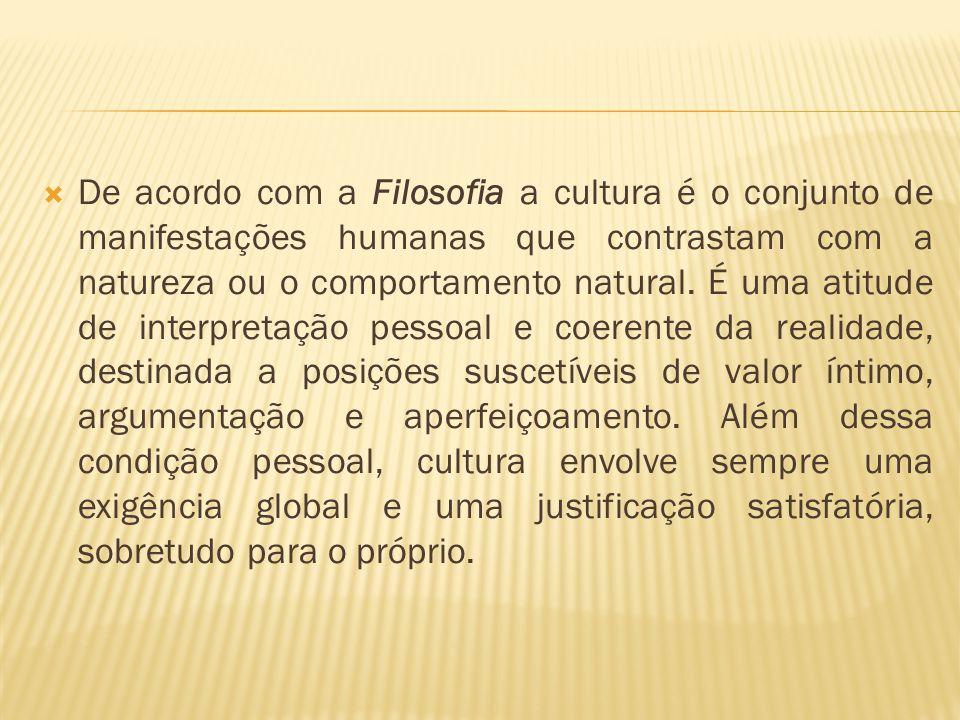  De acordo com a Filosofia a cultura é o conjunto de manifestações humanas que contrastam com a natureza ou o comportamento natural. É uma atitude de
