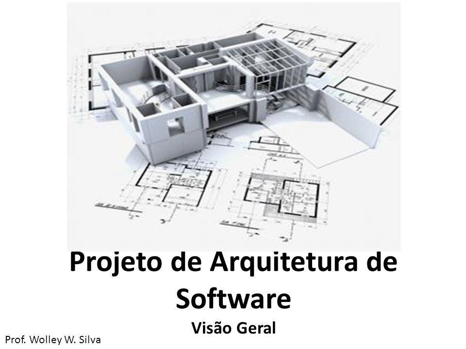 Projeto de Arquitetura de Software Visão Geral Prof. Wolley W. Silva