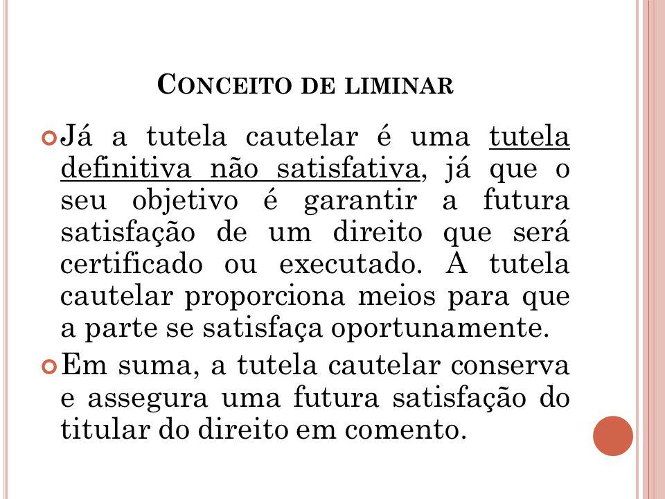 C ONCEITO DE LIMINAR Já a tutela cautelar é uma tutela definitiva não satisfativa, já que o seu objetivo é garantir a futura satisfação de um direito
