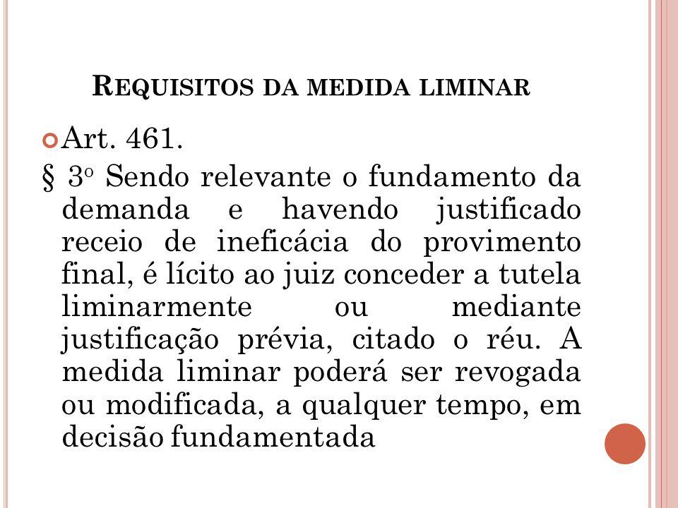 R EQUISITOS DA MEDIDA LIMINAR Art. 461. § 3 o Sendo relevante o fundamento da demanda e havendo justificado receio de ineficácia do provimento final,