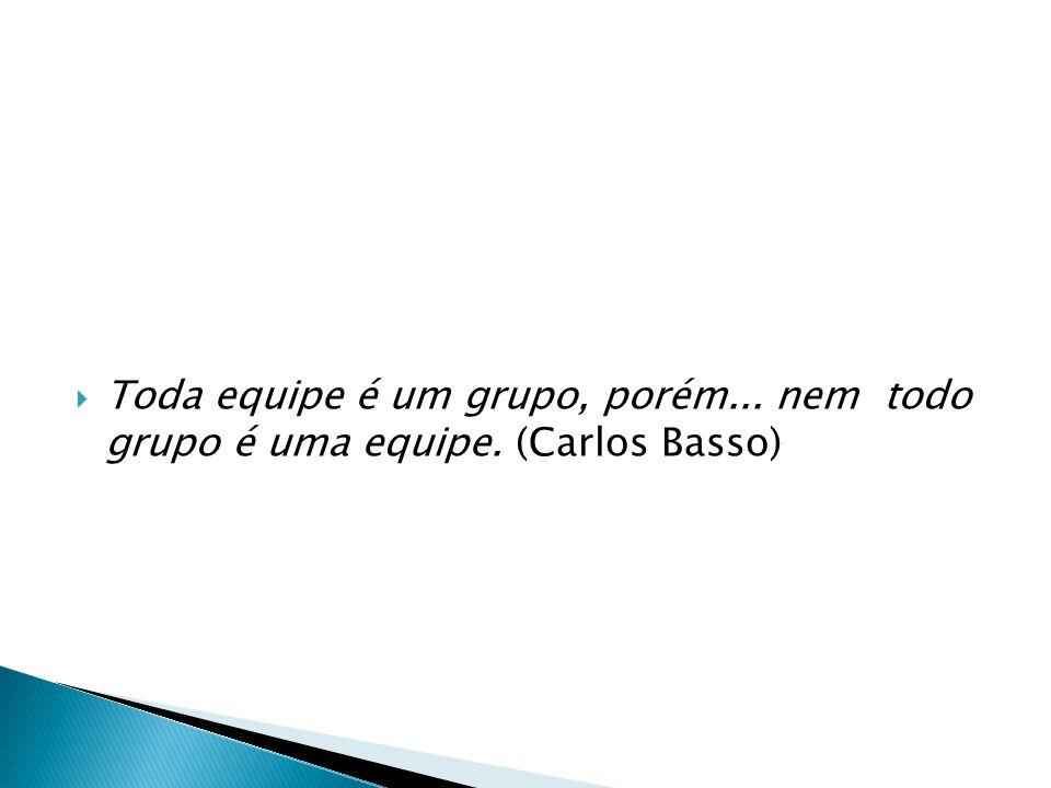 Toda equipe é um grupo, porém... nem todo grupo é uma equipe. (Carlos Basso)