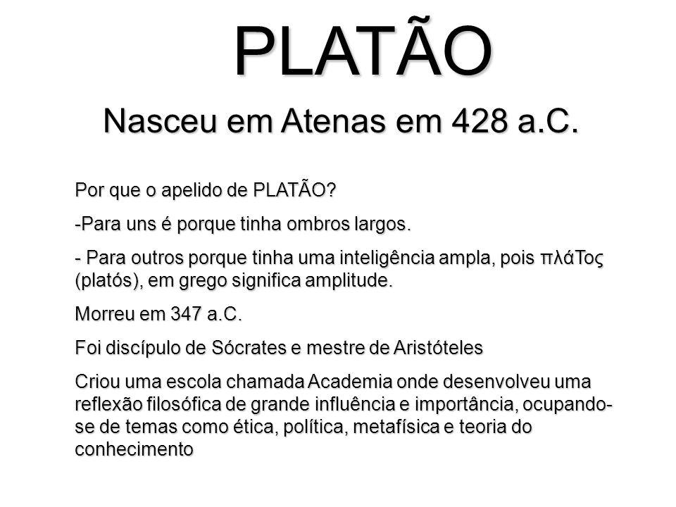 PLATÃO Nasceu em Atenas em 428 a.C. Por que o apelido de PLATÃO? -Para uns é porque tinha ombros largos. - Para outros porque tinha uma inteligência a