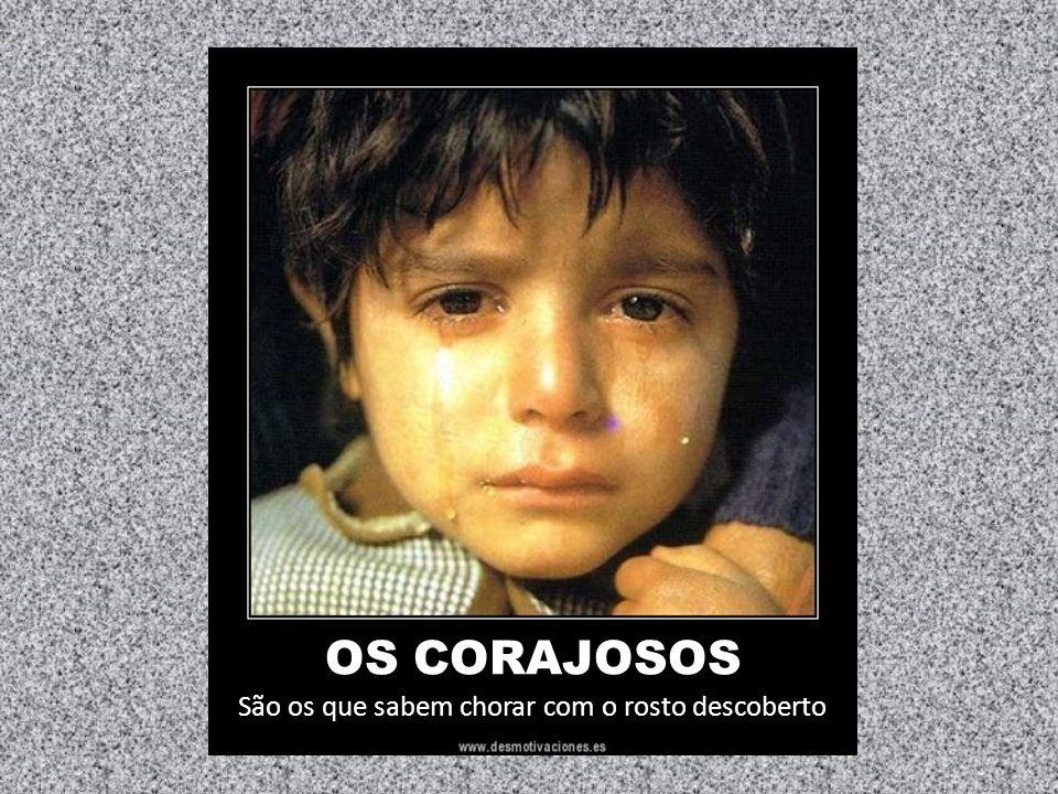 OS CORAJOSOS São os que sabem chorar com o rosto descoberto
