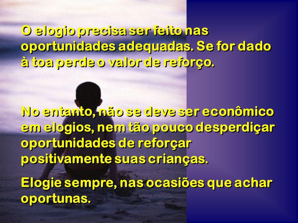 No entanto, não se deve ser econômico em elogios, nem tão pouco desperdiçar oportunidades de reforçar positivamente suas crianças. Elogie sempre, nas