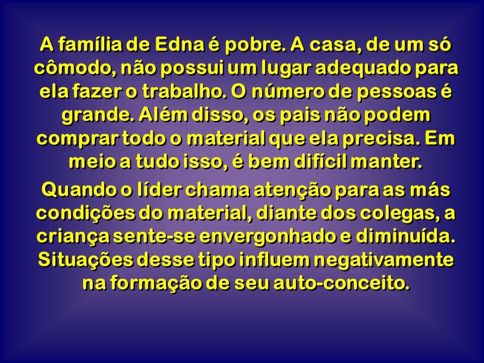 A família de Edna é pobre. A casa, de um só cômodo, não possui um lugar adequado para ela fazer o trabalho. O número de pessoas é grande. Além disso,