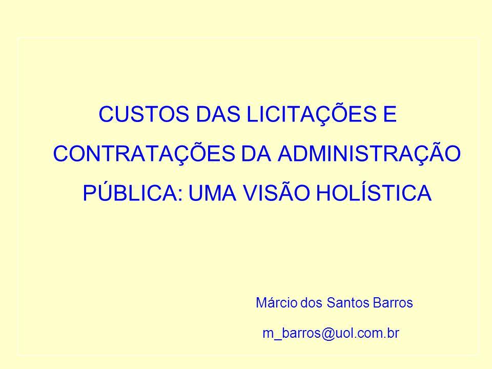 CUSTOS DAS LICITAÇÕES E CONTRATAÇÕES DA ADMINISTRAÇÃO PÚBLICA: UMA VISÃO HOLÍSTICA Márcio dos Santos Barros m_barros@uol.com.br