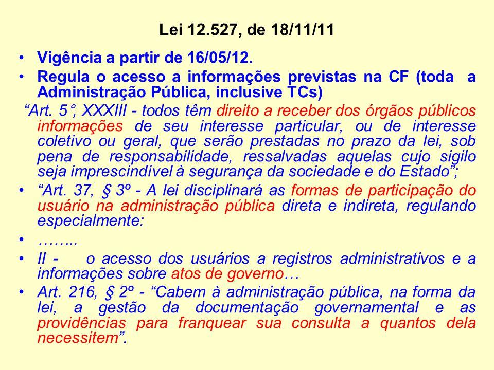 """Lei 12.527, de 18/11/11 Vigência a partir de 16/05/12. Regula o acesso a informações previstas na CF (toda a Administração Pública, inclusive TCs) """"Ar"""