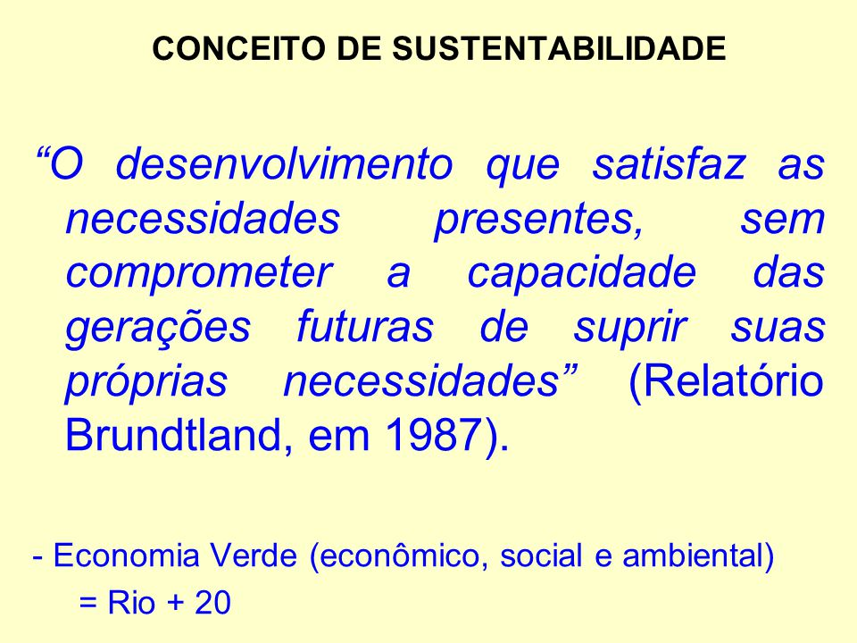 """CONCEITO DE SUSTENTABILIDADE """"O desenvolvimento que satisfaz as necessidades presentes, sem comprometer a capacidade das gerações futuras de suprir su"""