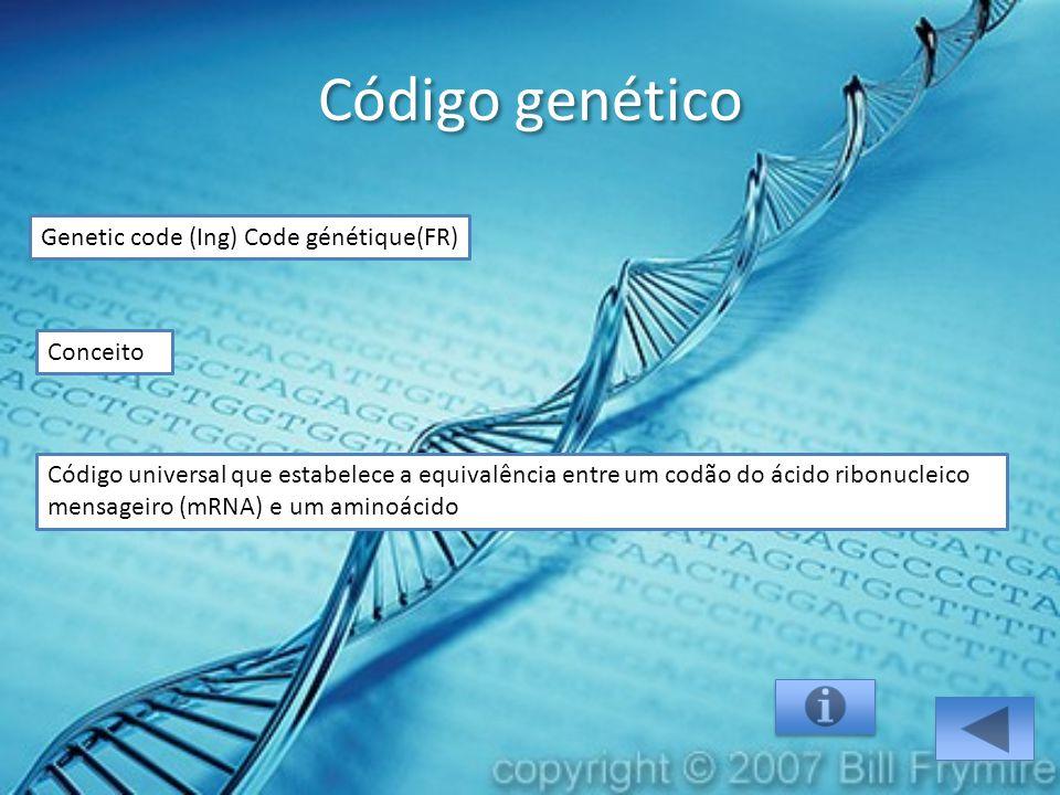 Código genético Genetic code (Ing) Code génétique(FR) Código universal que estabelece a equivalência entre um codão do ácido ribonucleico mensageiro (