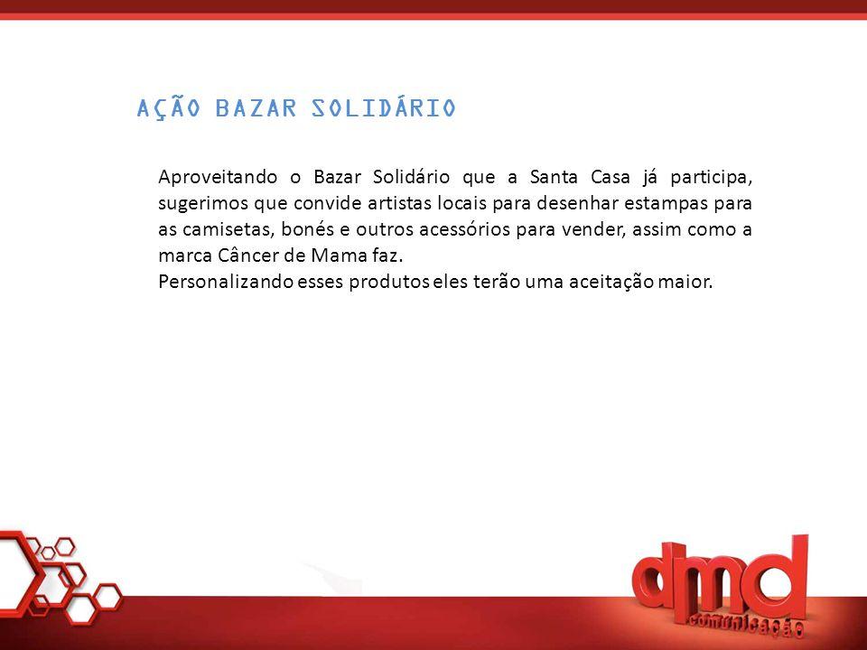 Aproveitando o Bazar Solidário que a Santa Casa já participa, sugerimos que convide artistas locais para desenhar estampas para as camisetas, bonés e outros acessórios para vender, assim como a marca Câncer de Mama faz.