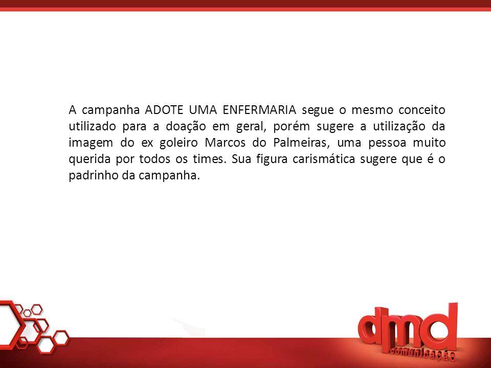 A campanha ADOTE UMA ENFERMARIA segue o mesmo conceito utilizado para a doação em geral, porém sugere a utilização da imagem do ex goleiro Marcos do Palmeiras, uma pessoa muito querida por todos os times.