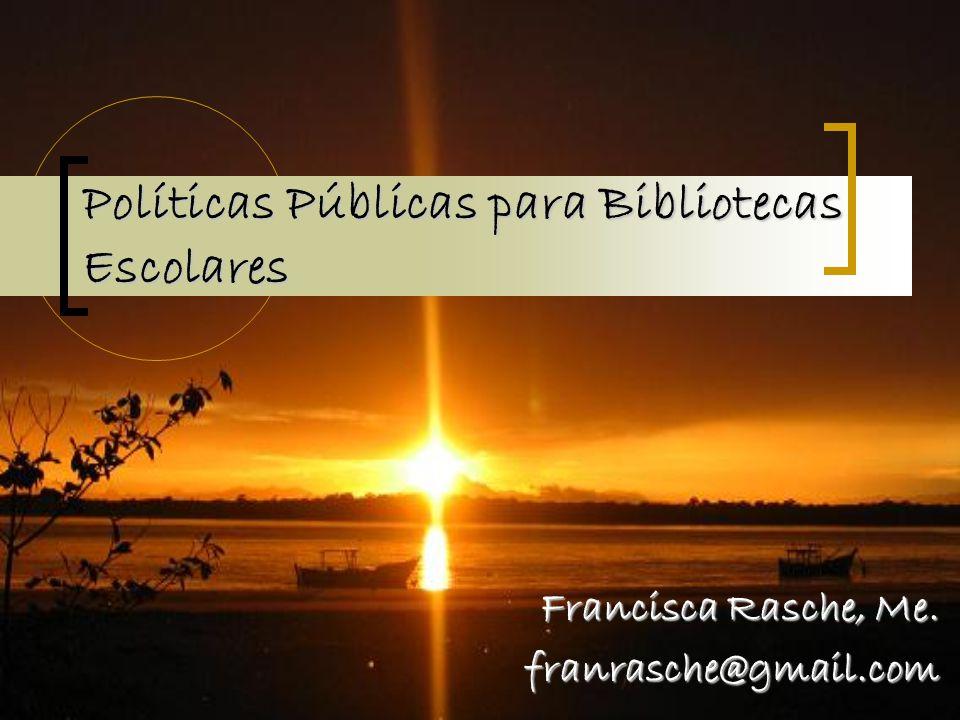 Políticas Públicas para Bibliotecas Escolares Francisca Rasche, Me. franrasche@gmail.com