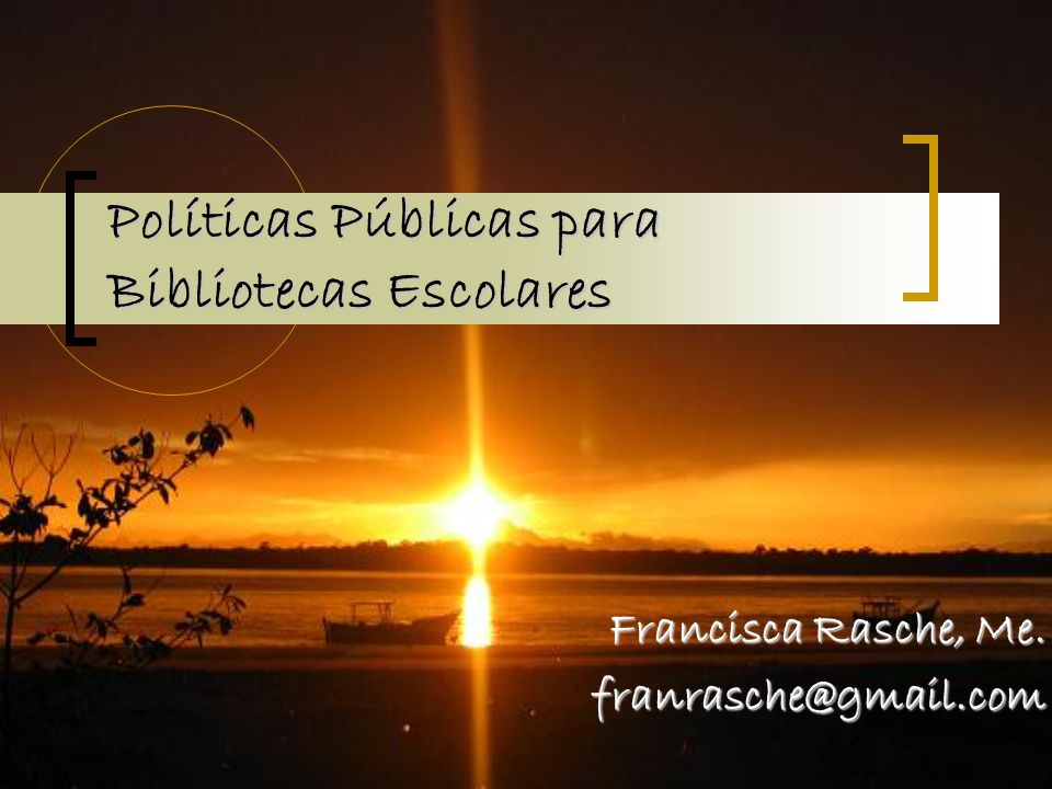 Francisca Rasche, Me. franrasche@gmail.com Políticas Públicas para Bibliotecas Escolares