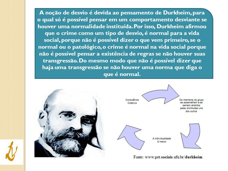 A noção de desvio é devida ao pensamento de Durkheim, para o qual só é possível pensar em um comportamento desviante se houver uma normalidade institu