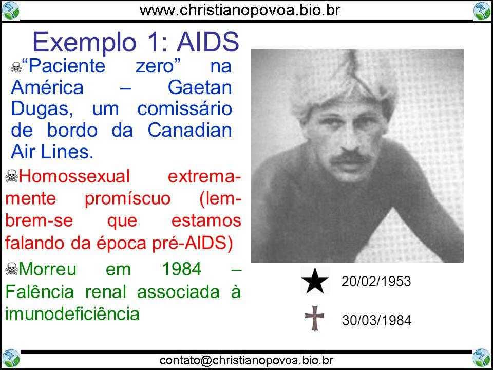 Exemplo 1: AIDS Homossexual extrema- mente promíscuo (lem- brem-se que estamos falando da época pré-AIDS) Morreu em 1984 – Falência renal associada à imunodeficiência Paciente zero na América – Gaetan Dugas, um comissário de bordo da Canadian Air Lines.
