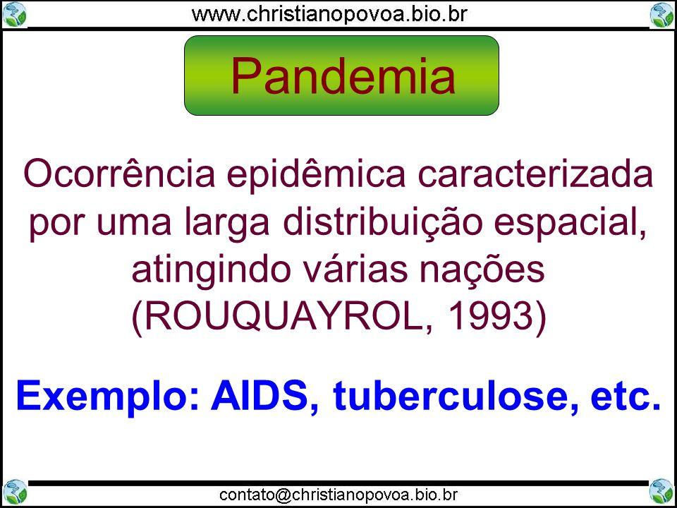 Ocorrência epidêmica caracterizada por uma larga distribuição espacial, atingindo várias nações (ROUQUAYROL, 1993) Exemplo: AIDS, tuberculose, etc.
