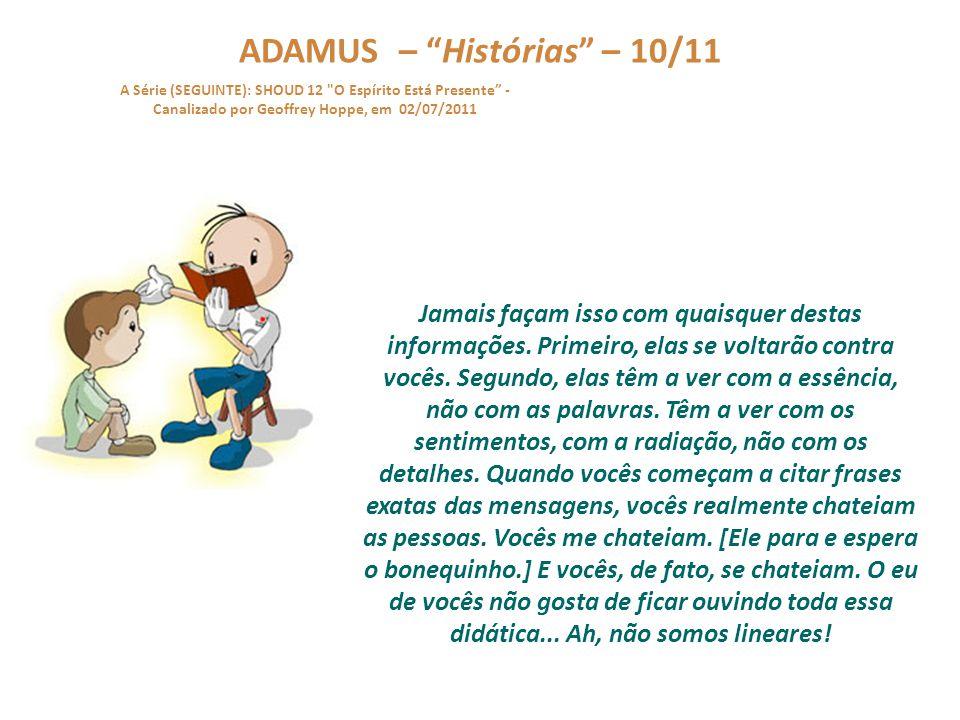 ADAMUS – Histórias – 09/11 A Série (SEGUINTE): SHOUD 12 O Espírito Está Presente - Canalizado por Geoffrey Hoppe, em 02/07/2011 Vamos voltar para a história.