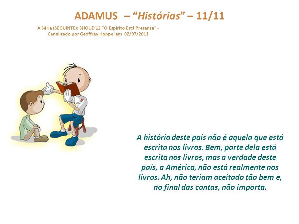ADAMUS – Histórias – 10/11 A Série (SEGUINTE): SHOUD 12 O Espírito Está Presente - Canalizado por Geoffrey Hoppe, em 02/07/2011 Jamais façam isso com quaisquer destas informações.