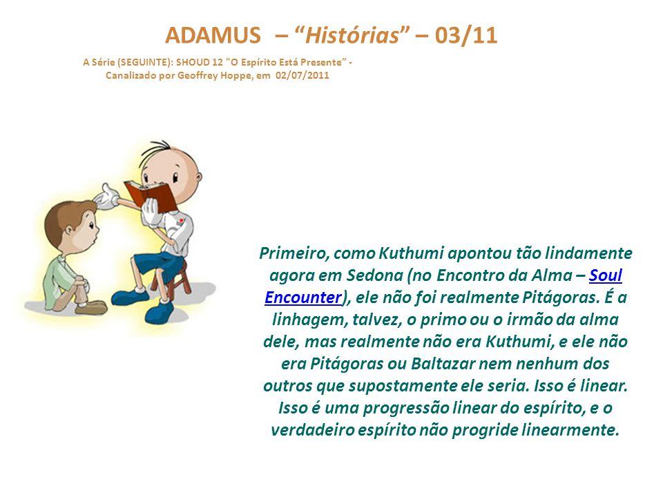 ADAMUS – Histórias – 02/11 A Série (SEGUINTE): SHOUD 12 O Espírito Está Presente - Canalizado por Geoffrey Hoppe, em 02/07/2011 Vou repetir.