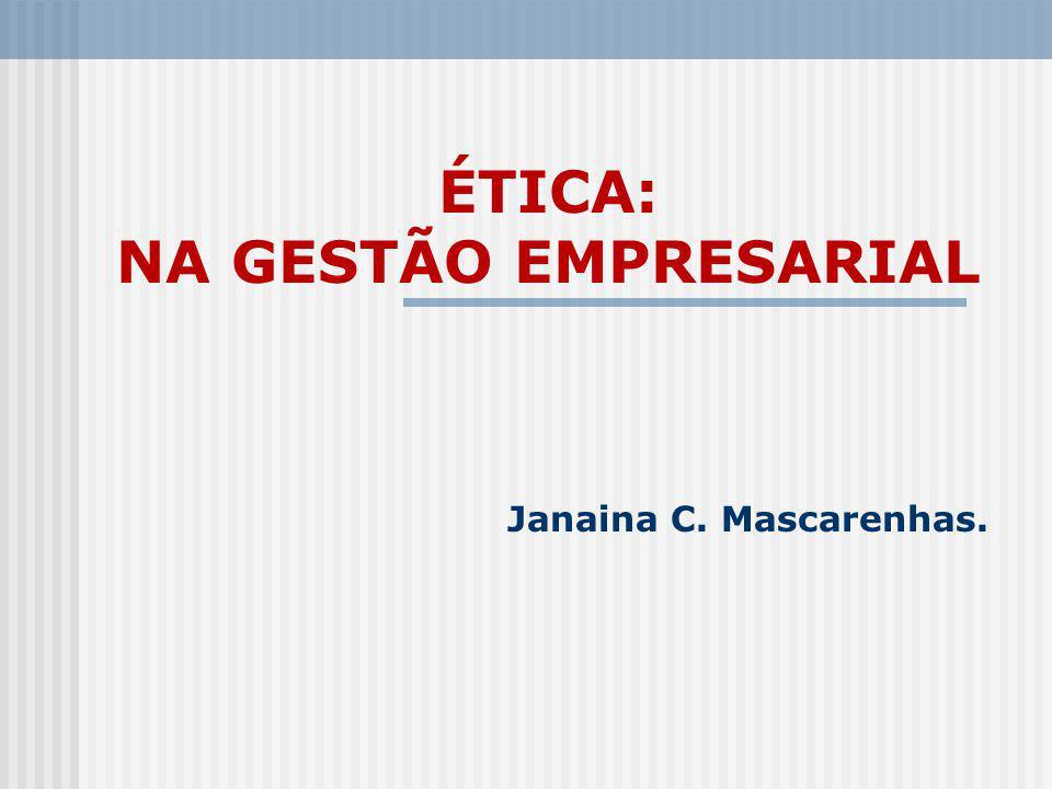 ÉTICA: NA GESTÃO EMPRESARIAL Janaina C. Mascarenhas.