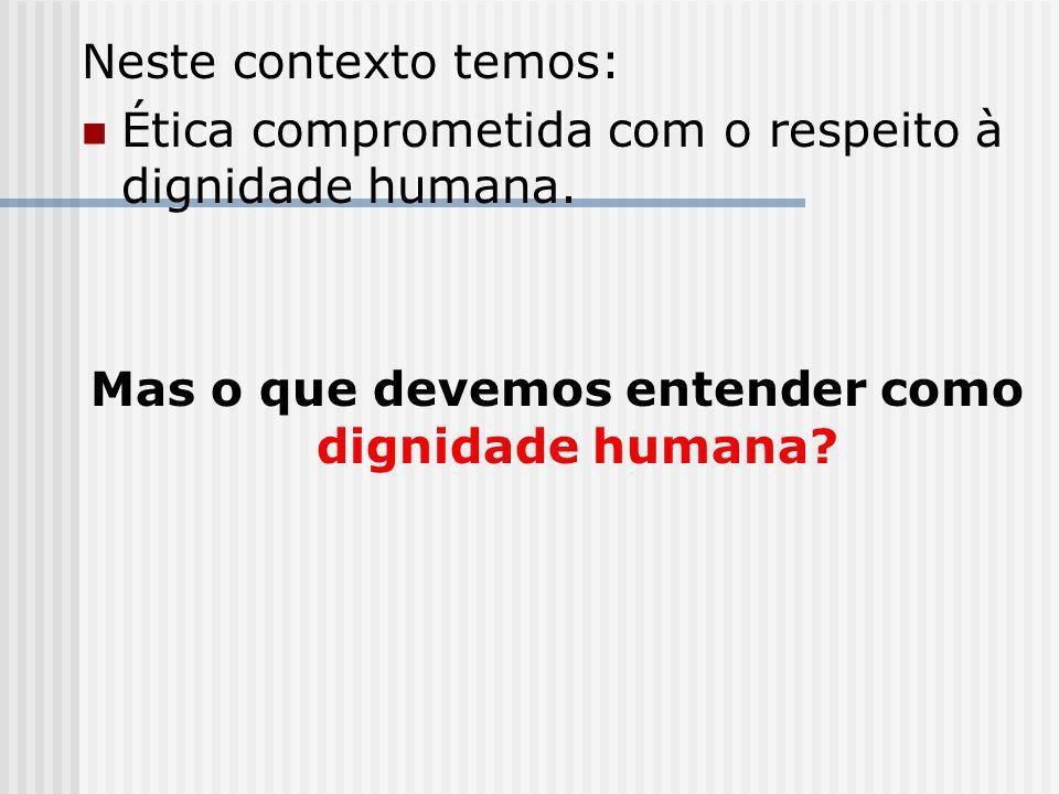 Neste contexto temos: Ética comprometida com o respeito à dignidade humana. Mas o que devemos entender como dignidade humana?