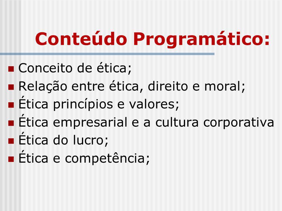 Conteúdo Programático: Conceito de ética; Relação entre ética, direito e moral; Ética princípios e valores; Ética empresarial e a cultura corporativa