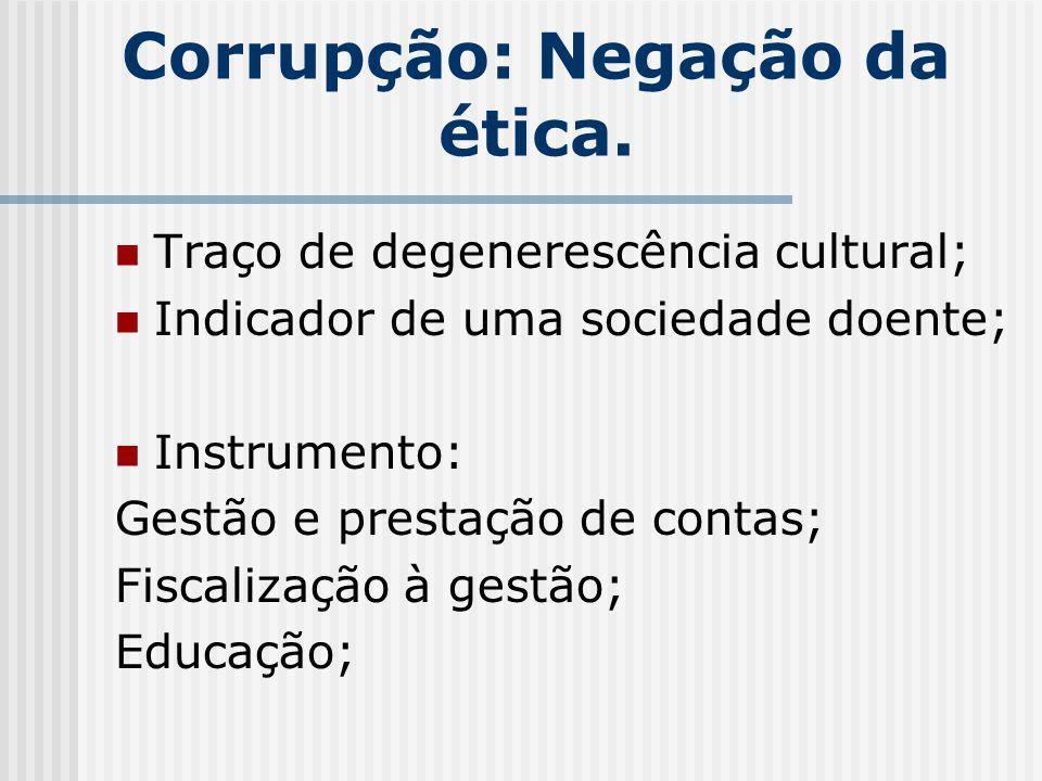 Corrupção: Negação da ética. Traço de degenerescência cultural; Indicador de uma sociedade doente; Instrumento: Gestão e prestação de contas; Fiscaliz