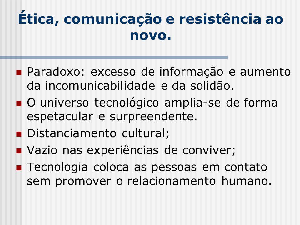 Ética, comunicação e resistência ao novo. Paradoxo: excesso de informação e aumento da incomunicabilidade e da solidão. O universo tecnológico amplia-