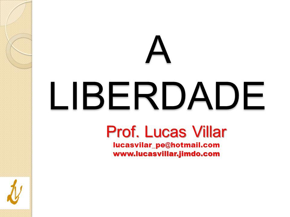 Prof. Lucas Villar lucasvilar_pe@hotmail.comwww.lucasvillar.jimdo.com A LIBERDADE