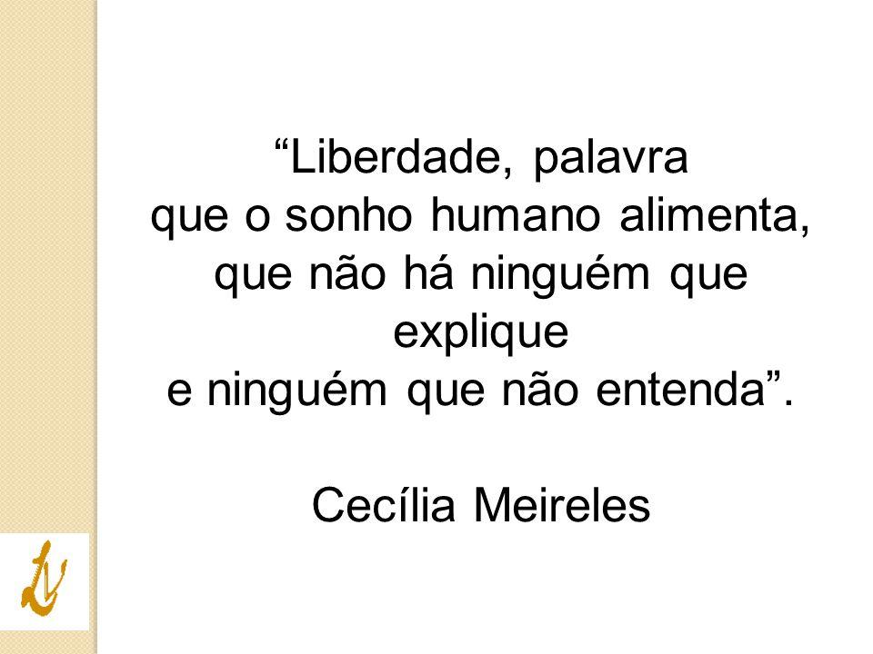 """""""Liberdade, palavra que o sonho humano alimenta, que não há ninguém que explique e ninguém que não entenda"""". Cecília Meireles"""