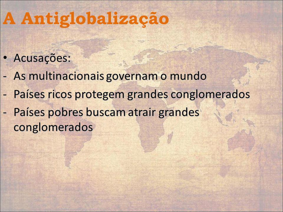 A Antiglobalização Acusações: Acusações: -As multinacionais governam o mundo -Países ricos protegem grandes conglomerados -Países pobres buscam atrair