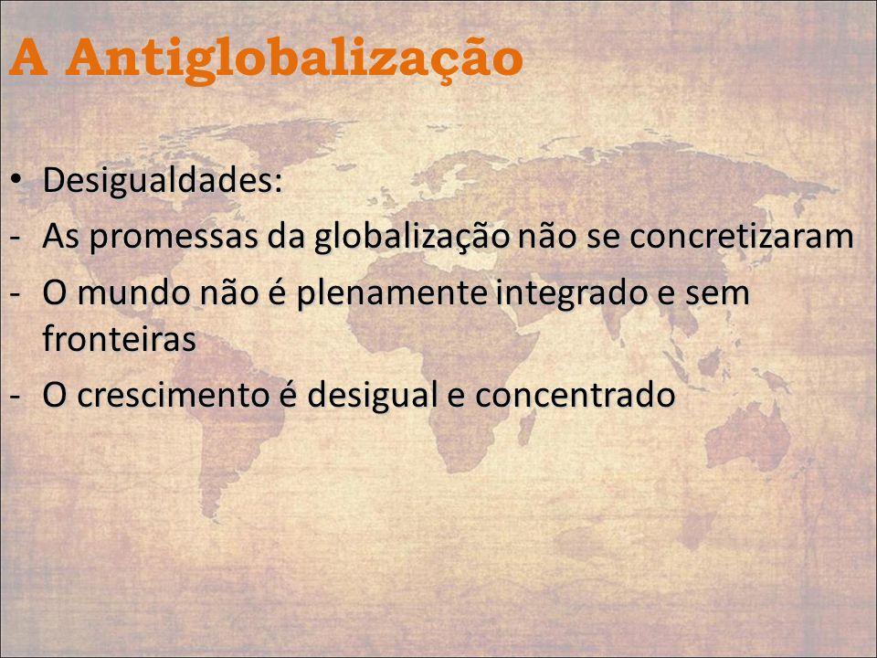 A Antiglobalização Desigualdades: Desigualdades: -As promessas da globalização não se concretizaram -O mundo não é plenamente integrado e sem fronteir