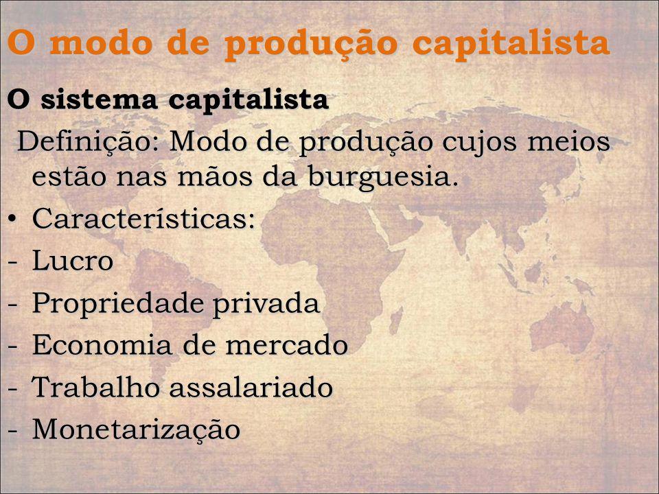 O modo de produção capitalista O sistema capitalista Definição: Modo de produção cujos meios estão nas mãos da burguesia. Definição: Modo de produção