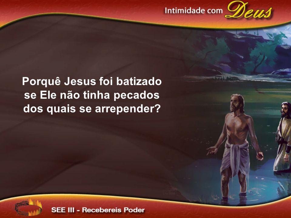 Jesus não recebeu o batismo como confissão de pecado de Sua própria parte.