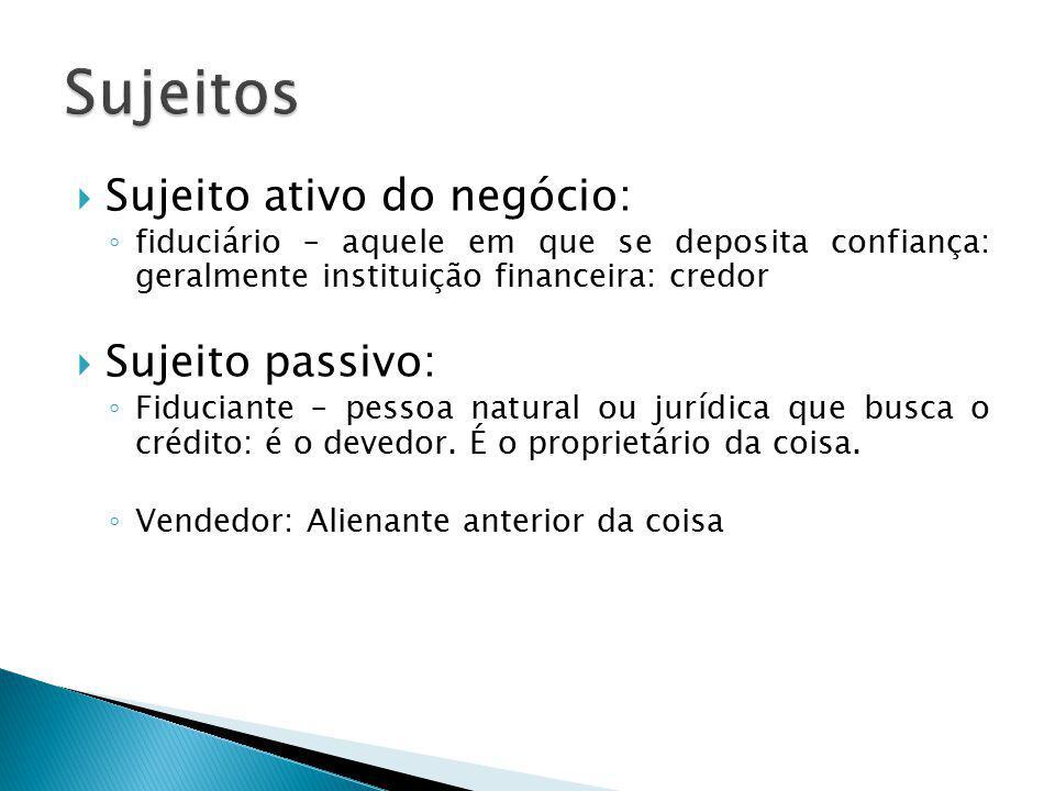  Sujeito ativo do negócio: ◦ fiduciário – aquele em que se deposita confiança: geralmente instituição financeira: credor  Sujeito passivo: ◦ Fiduciante – pessoa natural ou jurídica que busca o crédito: é o devedor.